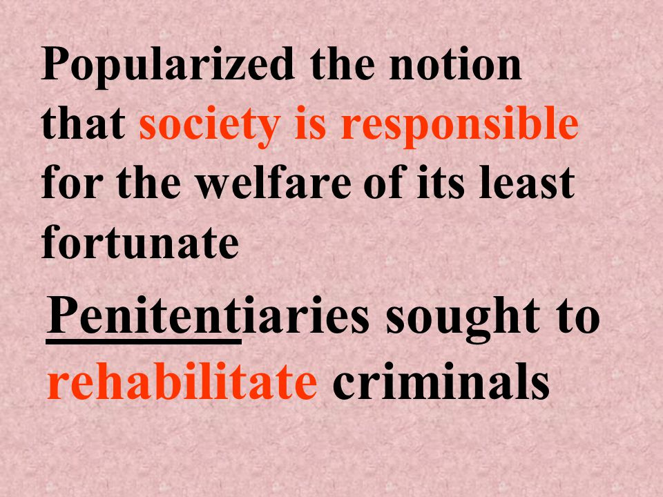 Popularized the notion that society is responsible for the welfare of its least fortunate Penitentiaries sought to rehabilitate criminals