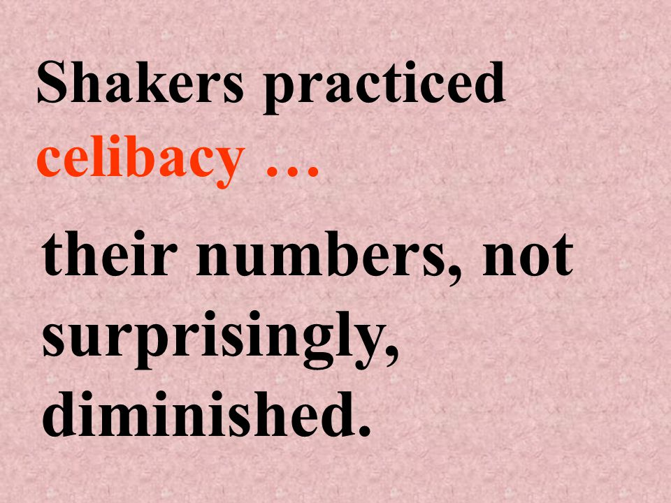 Shakers practiced celibacy … their numbers, not surprisingly, diminished.