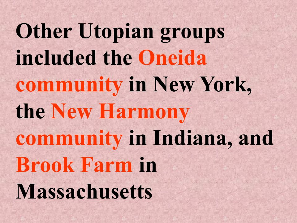 Other Utopian groups included the Oneida community in New York, the New Harmony community in Indiana, and Brook Farm in Massachusetts