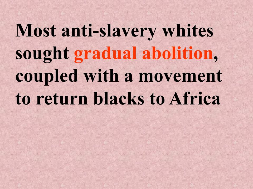 Most anti-slavery whites sought gradual abolition, coupled with a movement to return blacks to Africa