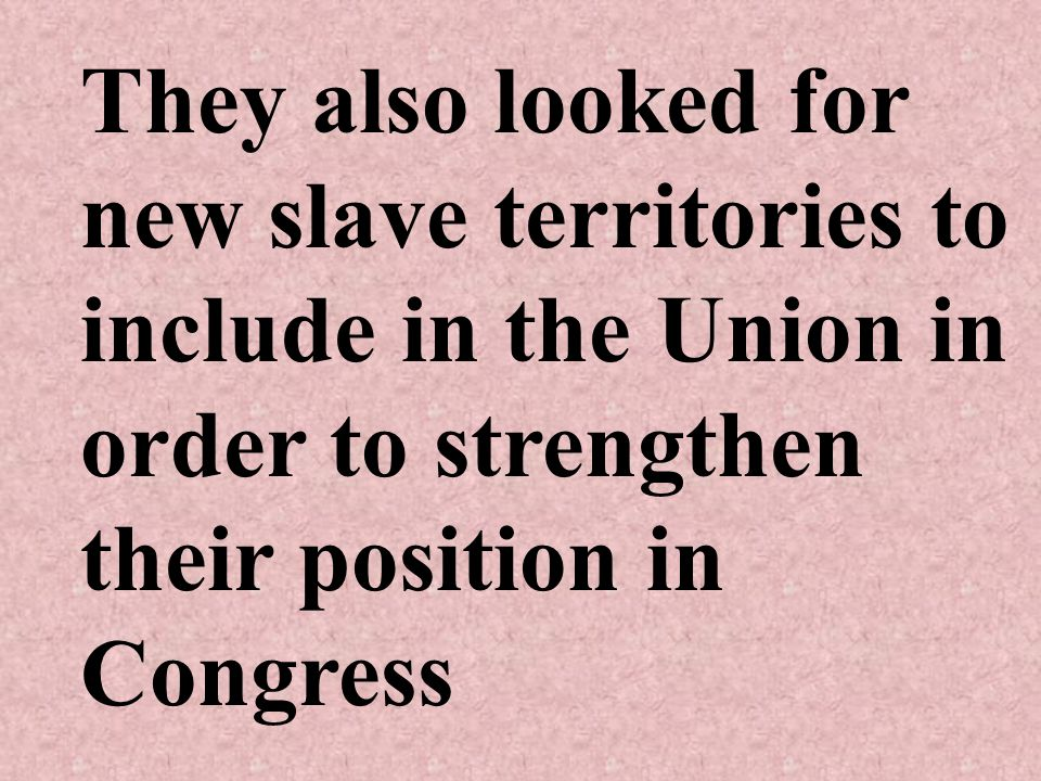 They also looked for new slave territories to include in the Union in order to strengthen their position in Congress