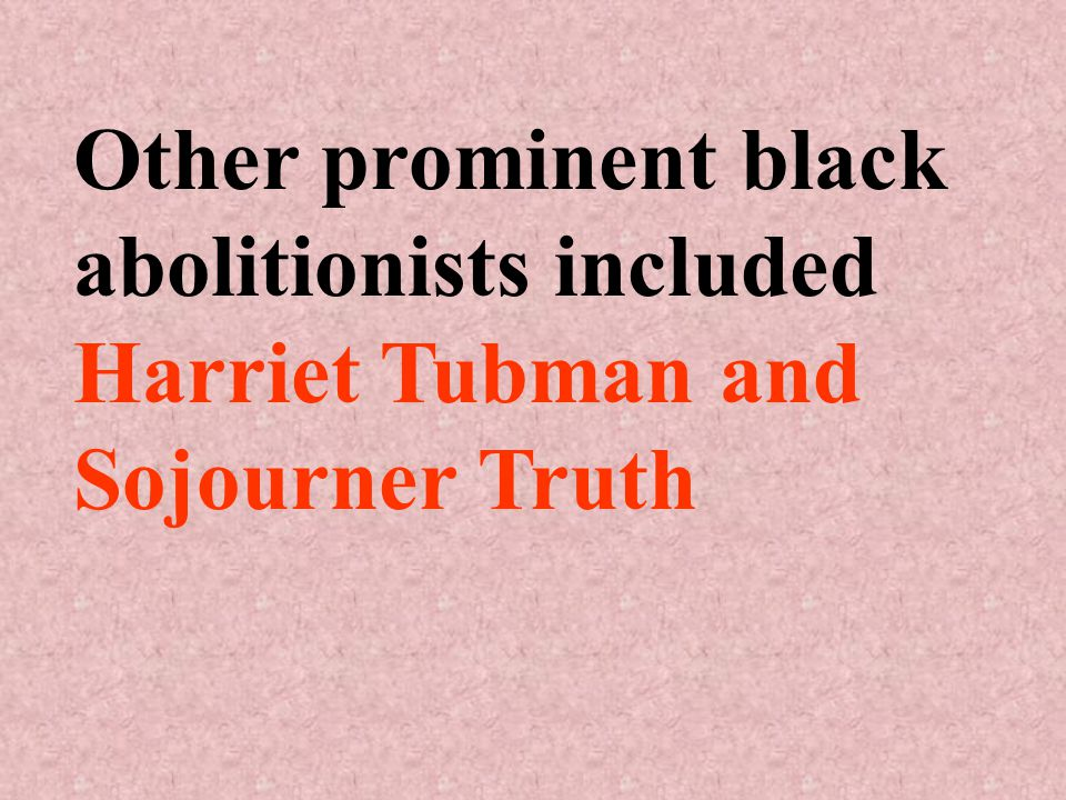 Other prominent black abolitionists included Harriet Tubman and Sojourner Truth