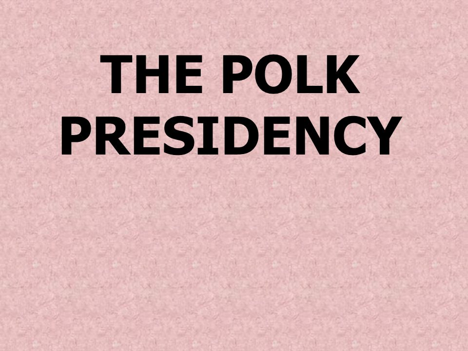 THE POLK PRESIDENCY