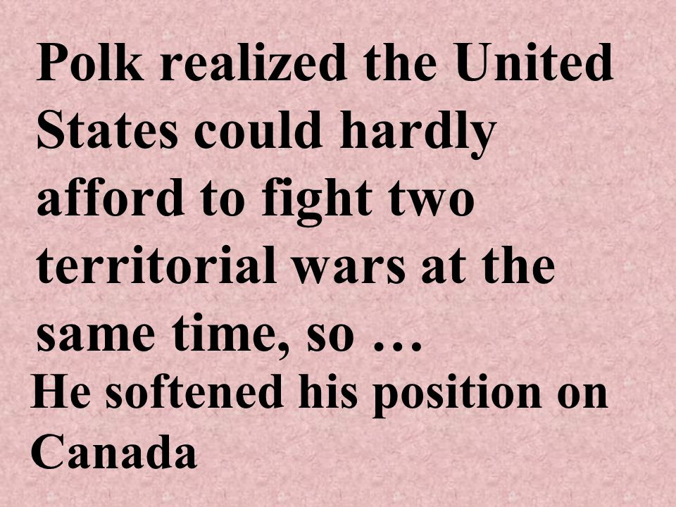 Polk realized the United States could hardly afford to fight two territorial wars at the same time, so … He softened his position on Canada