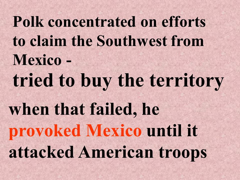 Polk concentrated on efforts to claim the Southwest from Mexico - tried to buy the territory when that failed, he provoked Mexico until it attacked American troops