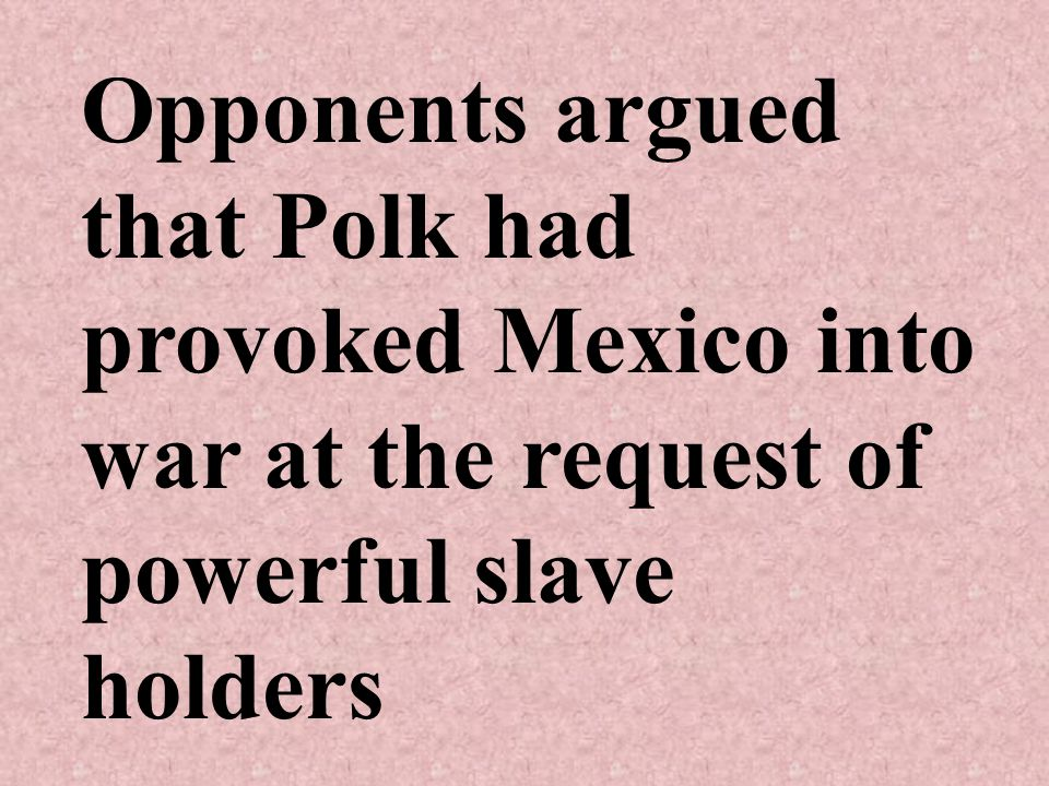 Opponents argued that Polk had provoked Mexico into war at the request of powerful slave holders