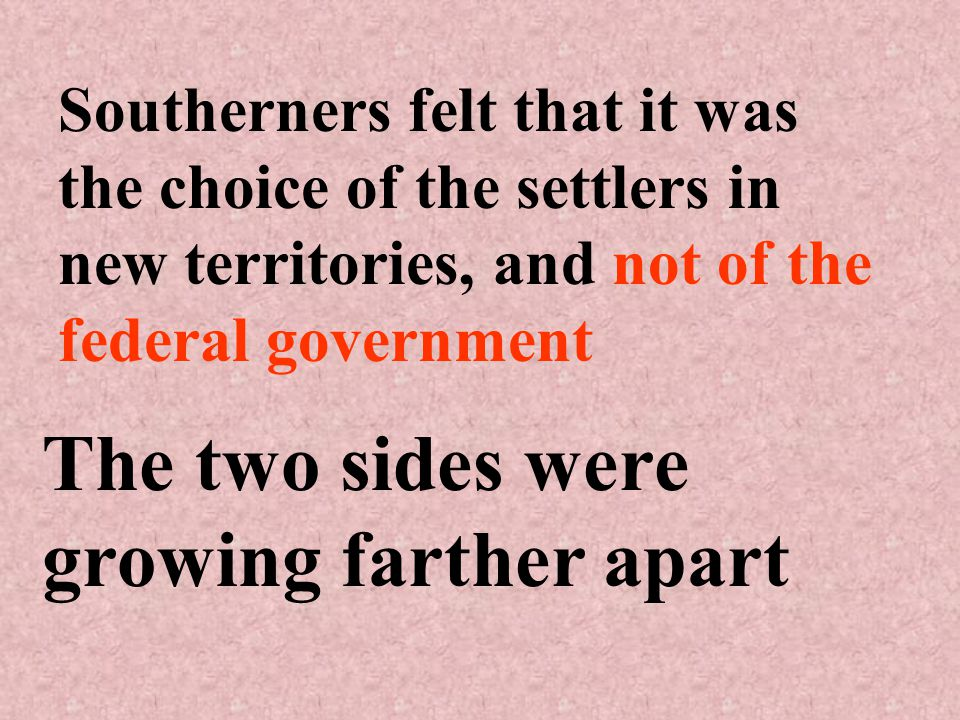 Southerners felt that it was the choice of the settlers in new territories, and not of the federal government The two sides were growing farther apart