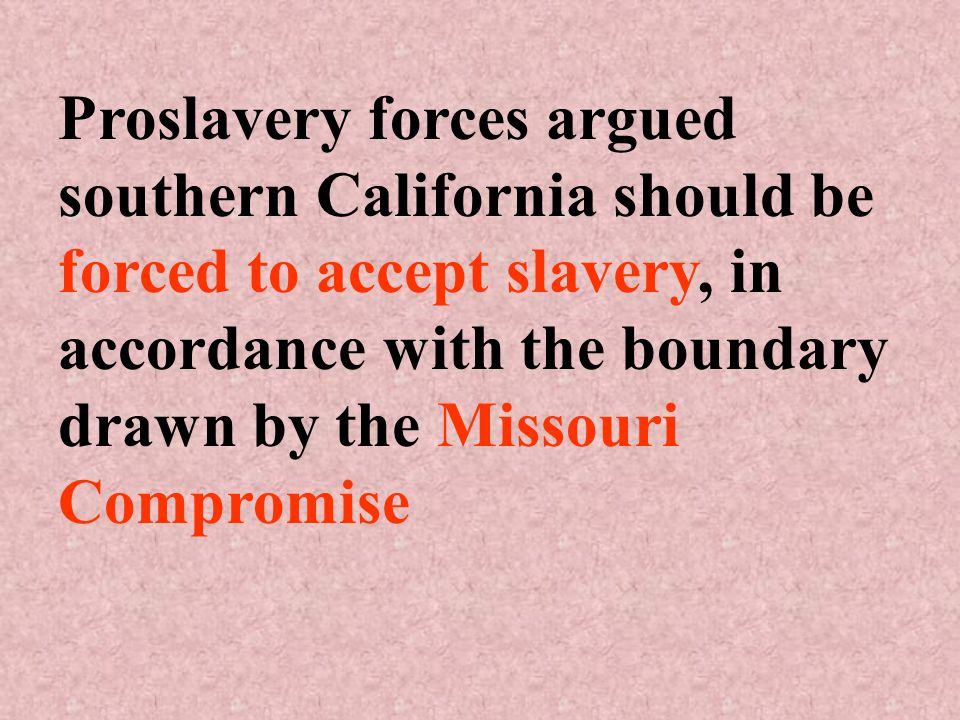 Proslavery forces argued southern California should be forced to accept slavery, in accordance with the boundary drawn by the Missouri Compromise