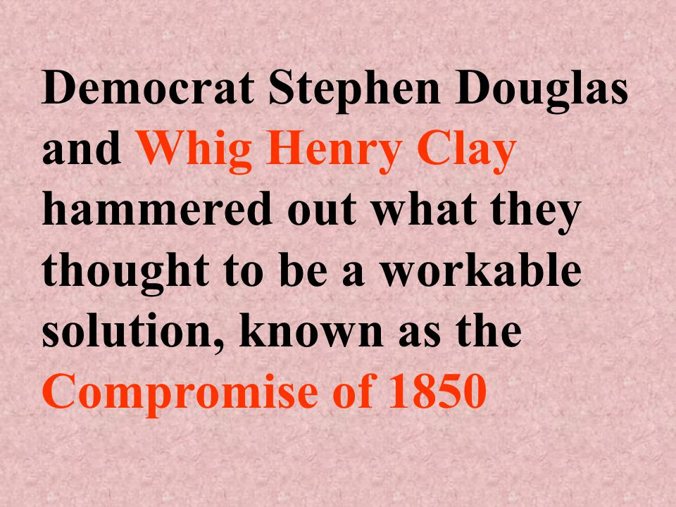 Democrat Stephen Douglas and Whig Henry Clay hammered out what they thought to be a workable solution, known as the Compromise of 1850