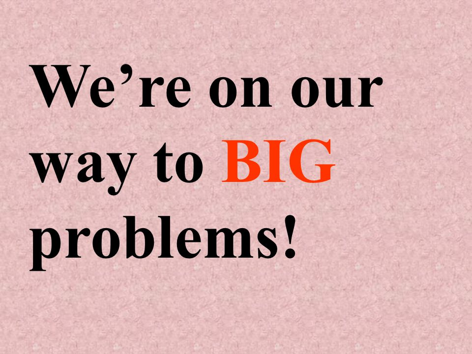 We're on our way to BIG problems!