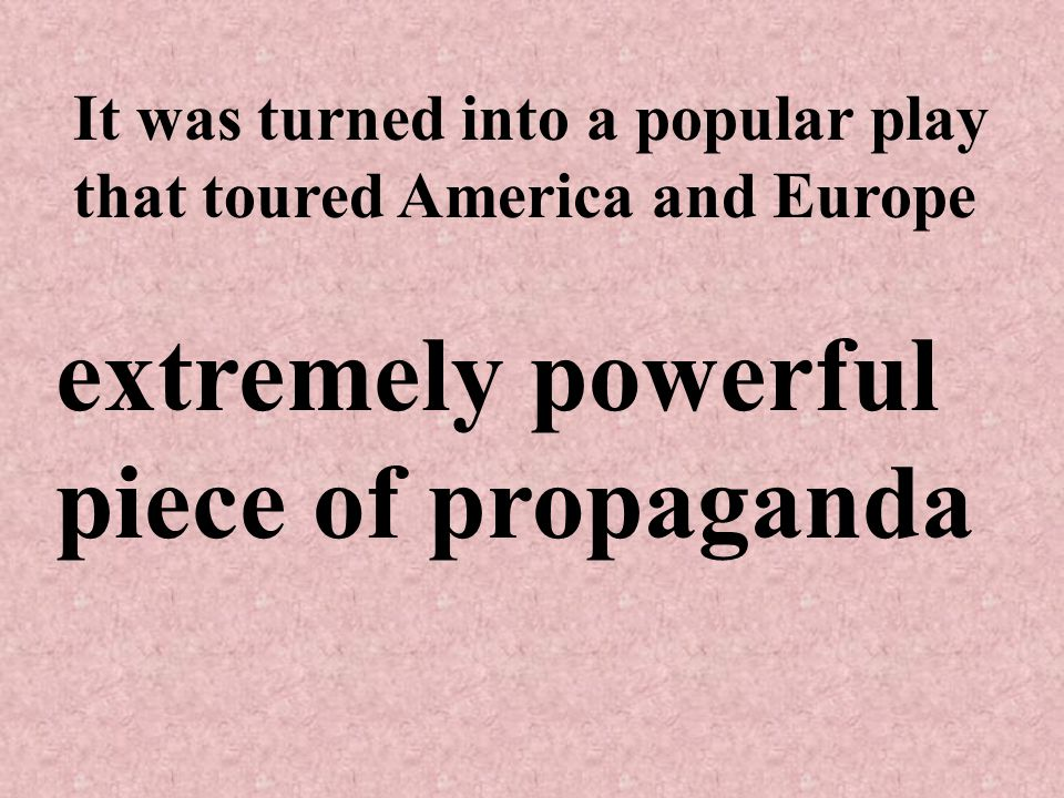 It was turned into a popular play that toured America and Europe extremely powerful piece of propaganda