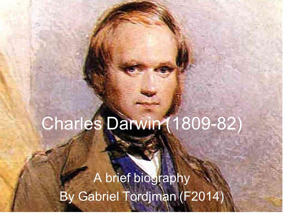 Charles Darwin (1809-82) A brief biography By Gabriel Tordjman (F2014)