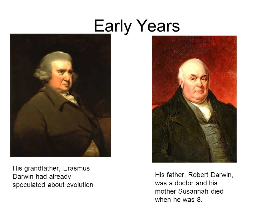 His grandfather, Erasmus Darwin had already speculated about evolution His father, Robert Darwin, was a doctor and his mother Susannah died when he was 8.