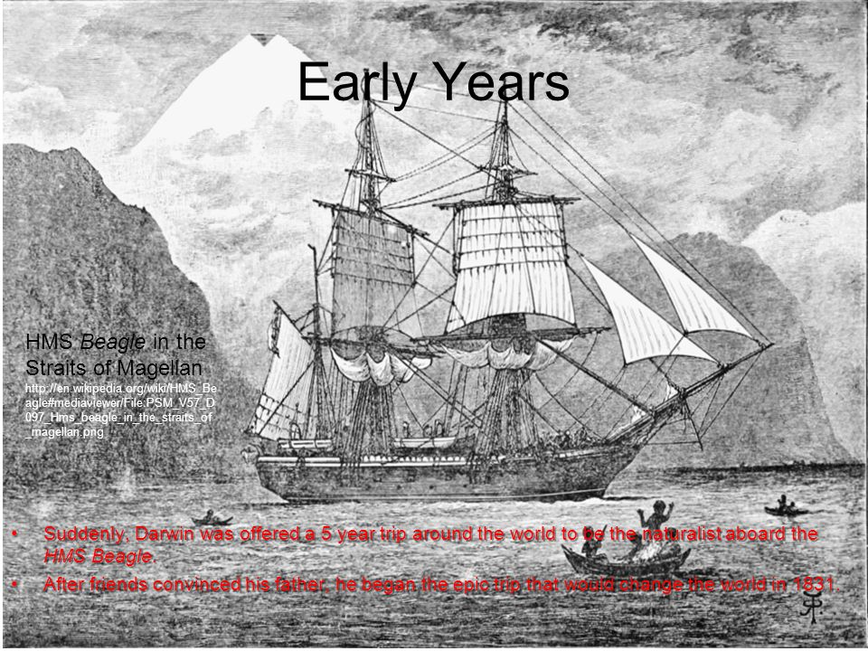 Early Years Suddenly, Darwin was offered a 5 year trip around the world to be the naturalist aboard the HMS Beagle.Suddenly, Darwin was offered a 5 year trip around the world to be the naturalist aboard the HMS Beagle.