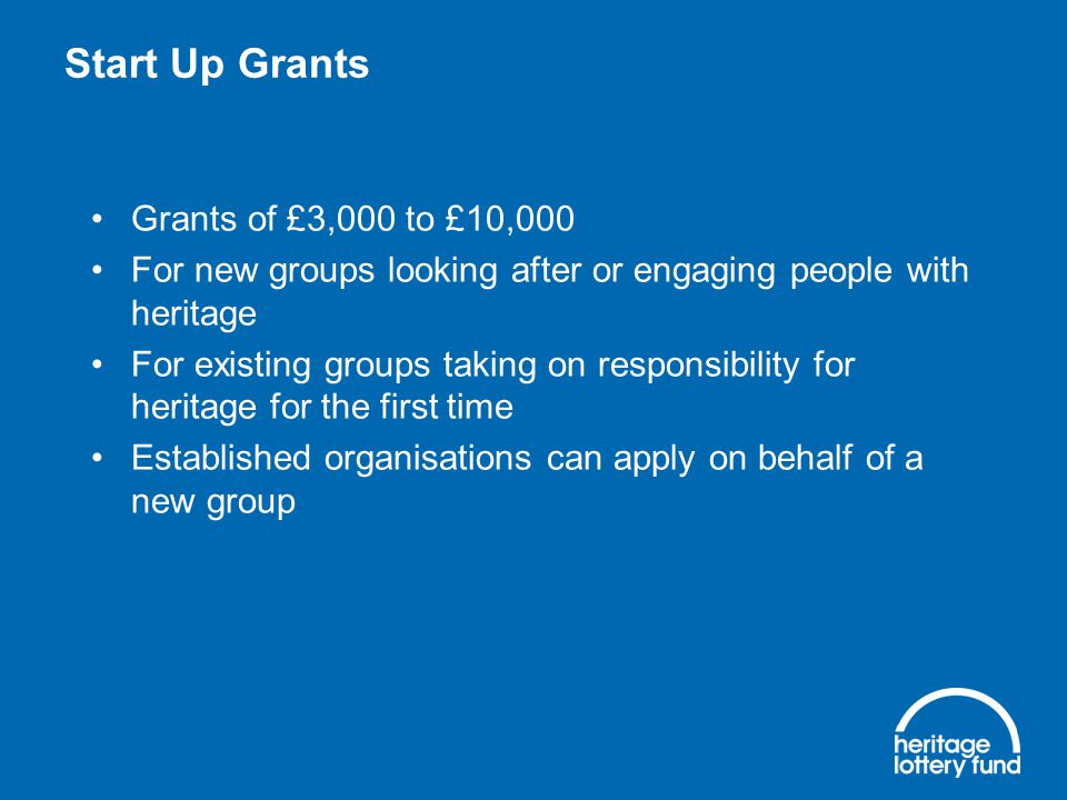 Start Up Grants Grants of £3,000 to £10,000 For new groups looking after or engaging people with heritage For existing groups taking on responsibility for heritage for the first time Established organisations can apply on behalf of a new group