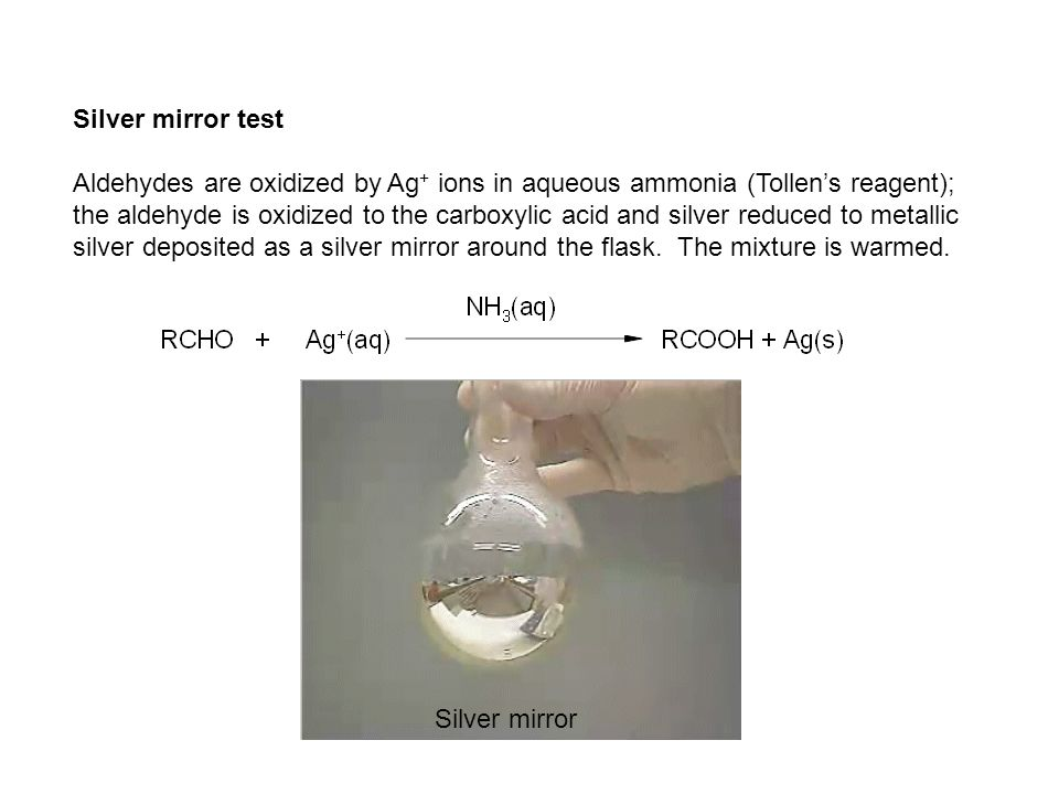 Silver mirror test Aldehydes are oxidized by Ag + ions in aqueous ammonia (Tollen's reagent); the aldehyde is oxidized to the carboxylic acid and silver reduced to metallic silver deposited as a silver mirror around the flask.