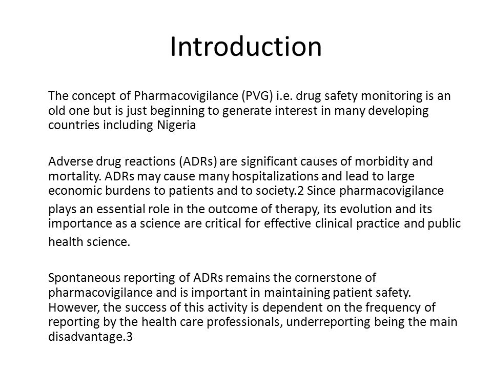 Introduction The concept of Pharmacovigilance (PVG) i.e. drug safety monitoring is an old one but is just beginning to generate interest in many devel