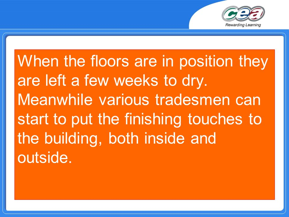 When the floors are in position they are left a few weeks to dry. Meanwhile various tradesmen can start to put the finishing touches to the building,