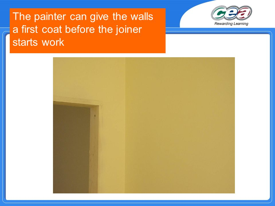 The painter can give the walls a first coat before the joiner starts work
