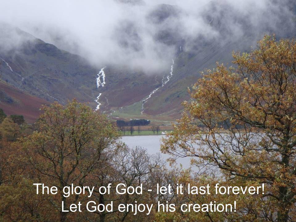 The glory of God - let it last forever! Let God enjoy his creation!