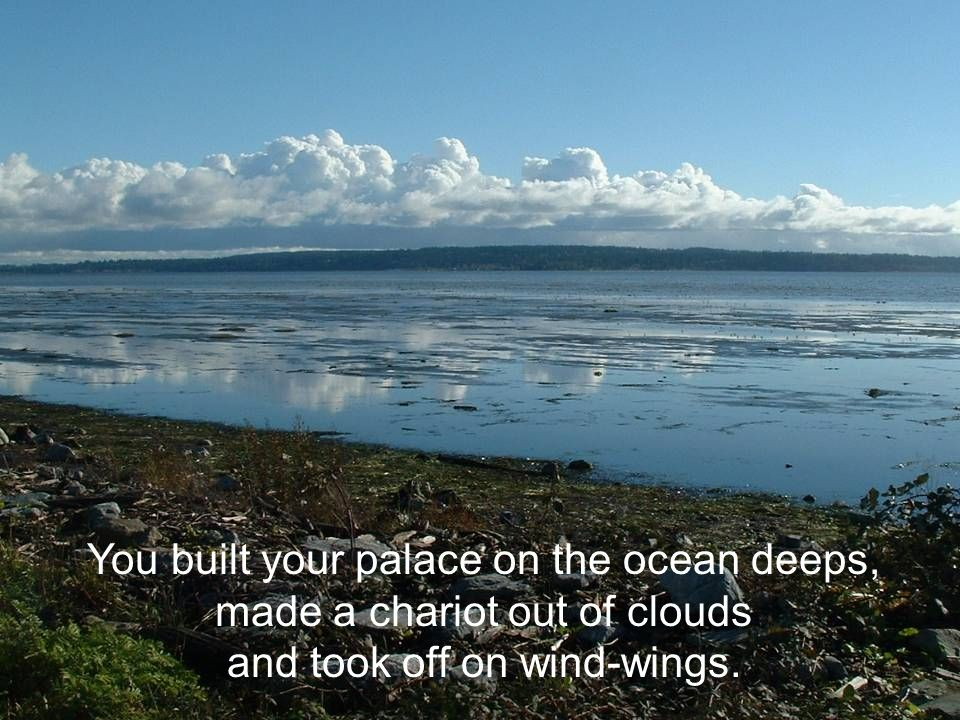 You built your palace on the ocean deeps, made a chariot out of clouds and took off on wind-wings.