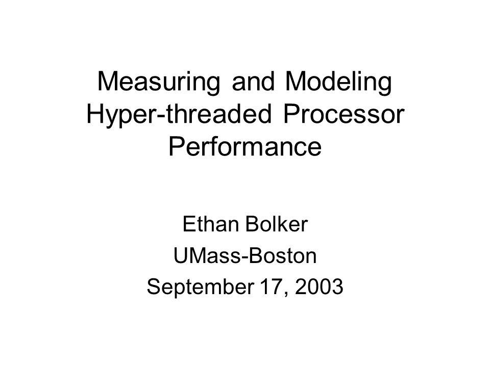 Measuring and Modeling Hyper-threaded Processor Performance Ethan Bolker UMass-Boston September 17, 2003