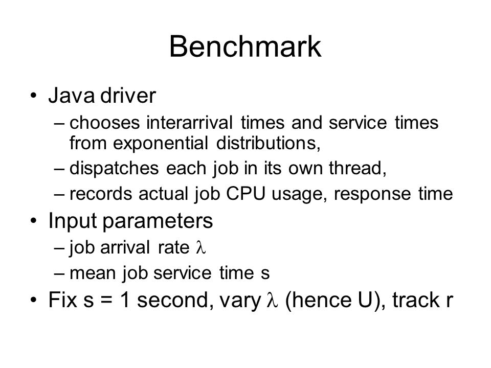 Benchmark Java driver –chooses interarrival times and service times from exponential distributions, –dispatches each job in its own thread, –records actual job CPU usage, response time Input parameters –job arrival rate –mean job service time s Fix s = 1 second, vary (hence U), track r