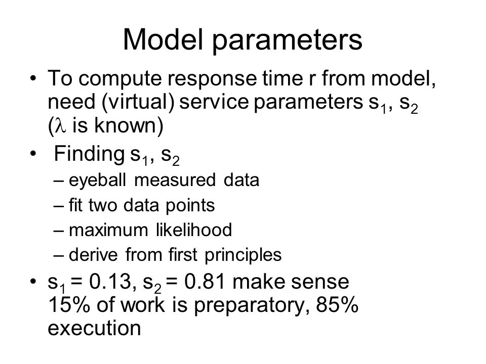 Model parameters To compute response time r from model, need (virtual) service parameters s 1, s 2 ( is known) Finding s 1, s 2 –eyeball measured data –fit two data points –maximum likelihood –derive from first principles s 1 = 0.13, s 2 = 0.81 make sense 15% of work is preparatory, 85% execution