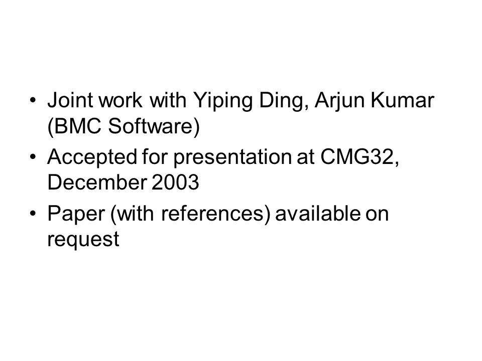 Joint work with Yiping Ding, Arjun Kumar (BMC Software) Accepted for presentation at CMG32, December 2003 Paper (with references) available on request