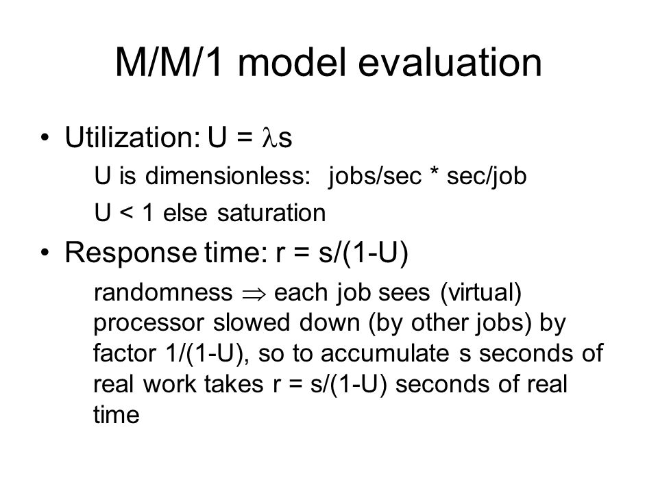 M/M/1 model evaluation Utilization: U = s U is dimensionless: jobs/sec * sec/job U < 1 else saturation Response time: r = s/(1-U) randomness  each job sees (virtual) processor slowed down (by other jobs) by factor 1/(1-U), so to accumulate s seconds of real work takes r = s/(1-U) seconds of real time