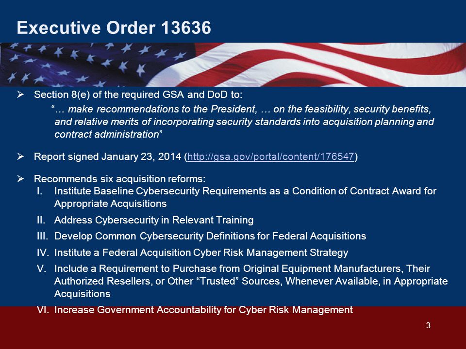 Executive Order 13636  Section 8(e) of the required GSA and DoD to: … make recommendations to the President, … on the feasibility, security benefits, and relative merits of incorporating security standards into acquisition planning and contract administration  Report signed January 23, 2014 (http://gsa.gov/portal/content/176547)http://gsa.gov/portal/content/176547  Recommends six acquisition reforms: I.Institute Baseline Cybersecurity Requirements as a Condition of Contract Award for Appropriate Acquisitions II.Address Cybersecurity in Relevant Training III.Develop Common Cybersecurity Definitions for Federal Acquisitions IV.Institute a Federal Acquisition Cyber Risk Management Strategy V.Include a Requirement to Purchase from Original Equipment Manufacturers, Their Authorized Resellers, or Other Trusted Sources, Whenever Available, in Appropriate Acquisitions VI.Increase Government Accountability for Cyber Risk Management 3