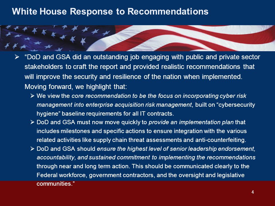 White House Response to Recommendations  DoD and GSA did an outstanding job engaging with public and private sector stakeholders to craft the report and provided realistic recommendations that will improve the security and resilience of the nation when implemented.