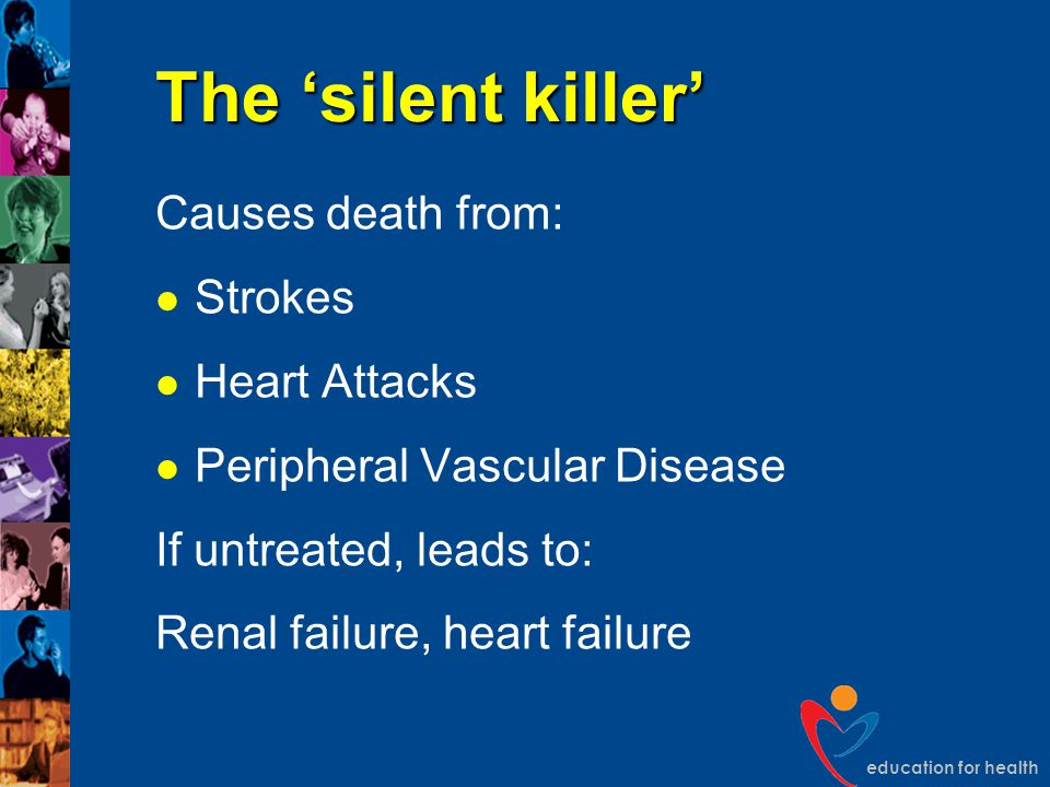 education for health The 'silent killer' Causes death from: Strokes Heart Attacks Peripheral Vascular Disease If untreated, leads to: Renal failure, h