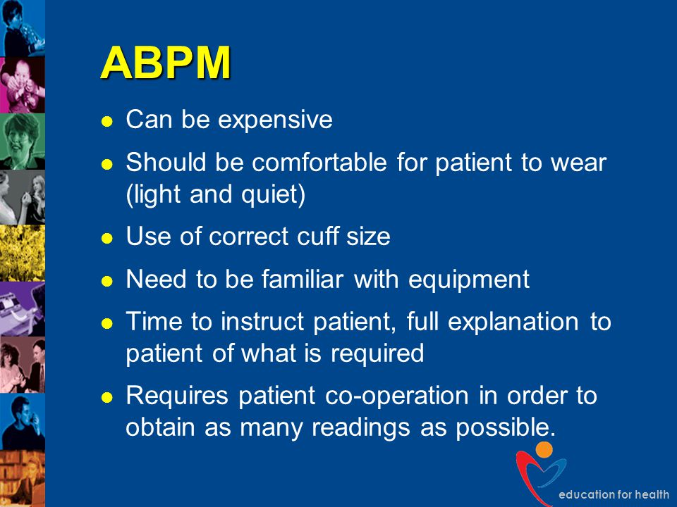 education for health ABPM Can be expensive Should be comfortable for patient to wear (light and quiet) Use of correct cuff size Need to be familiar wi