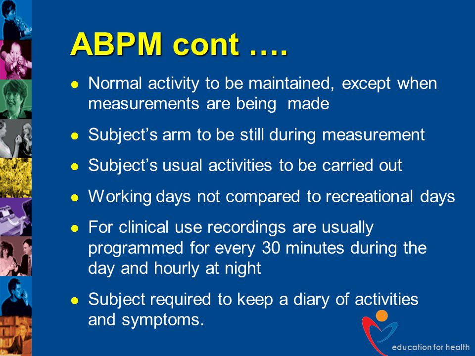 education for health ABPM cont …. Normal activity to be maintained, except when measurements are being made Subject's arm to be still during measureme