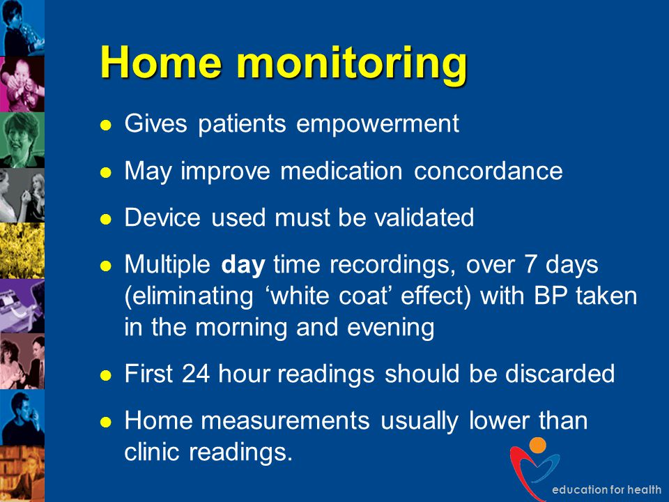 education for health Home monitoring Gives patients empowerment May improve medication concordance Device used must be validated Multiple day time rec