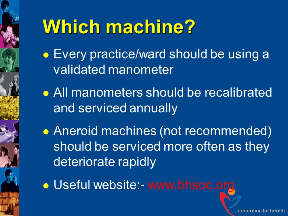 education for health Which machine? Every practice/ward should be using a validated manometer All manometers should be recalibrated and serviced annua