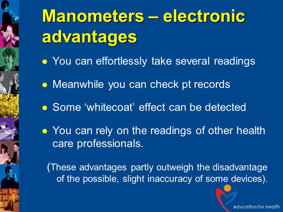 Manometers – electronic advantages You can effortlessly take several readings Meanwhile you can check pt records Some 'whitecoat' effect can be detect