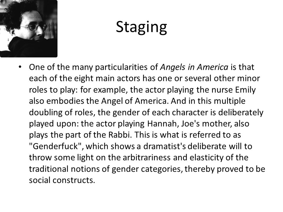 Staging One of the many particularities of Angels in America is that each of the eight main actors has one or several other minor roles to play: for example, the actor playing the nurse Emily also embodies the Angel of America.