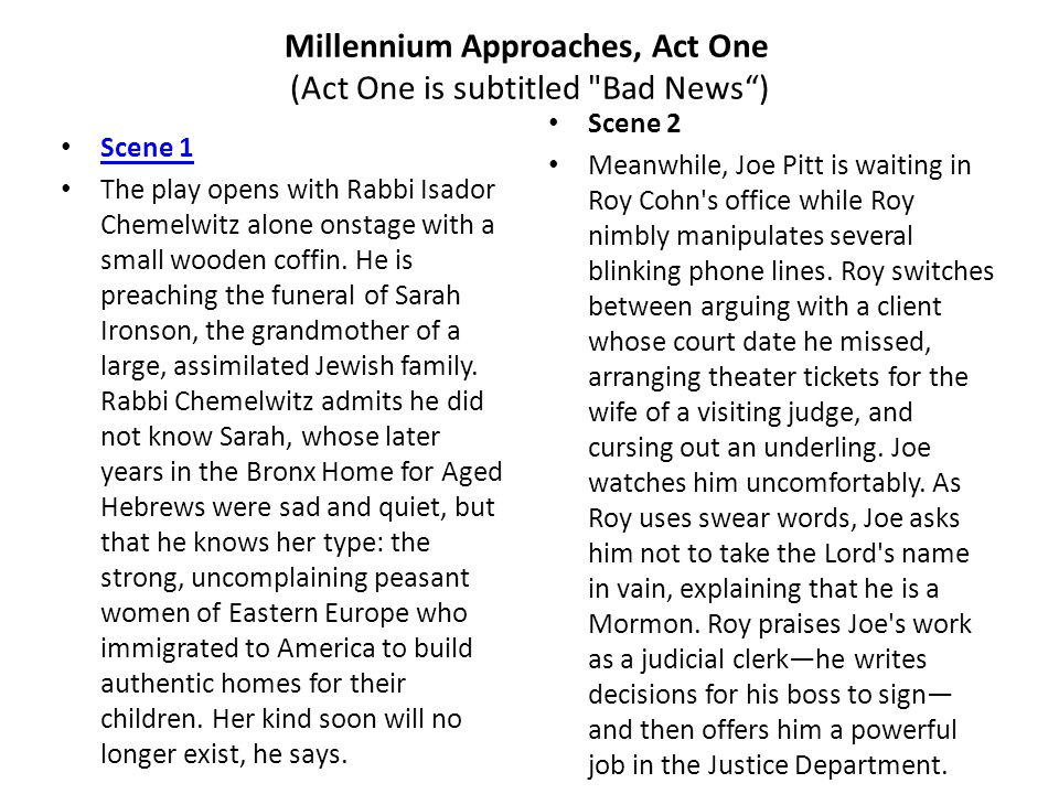 Millennium Approaches, Act One (Act One is subtitled Bad News ) Scene 1 The play opens with Rabbi Isador Chemelwitz alone onstage with a small wooden coffin.