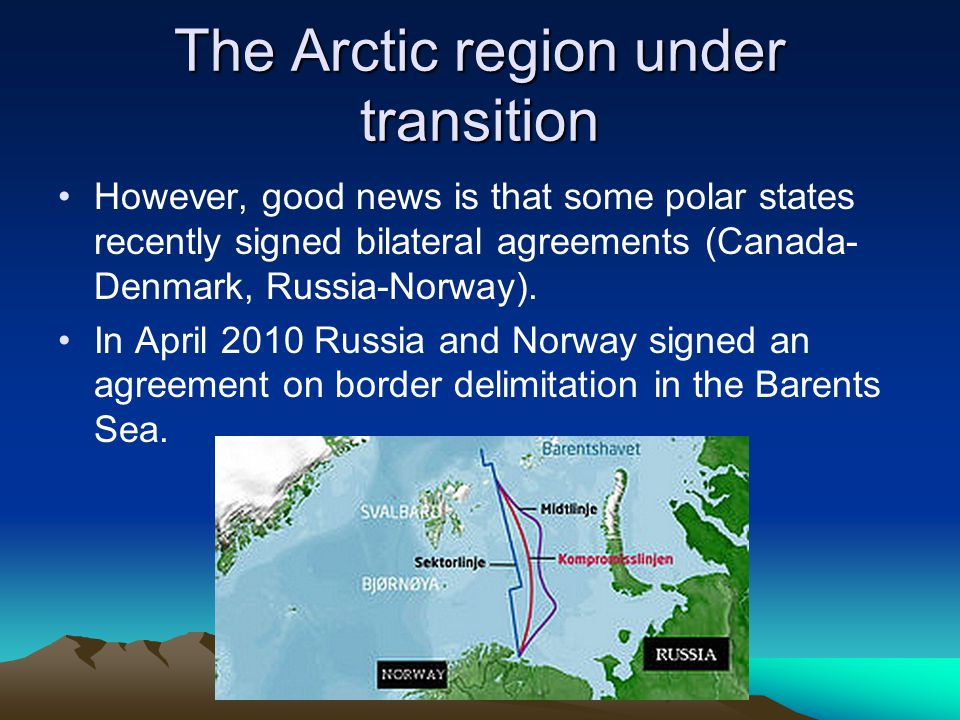 The Arctic region under transition However, good news is that some polar states recently signed bilateral agreements (Canada- Denmark, Russia-Norway).