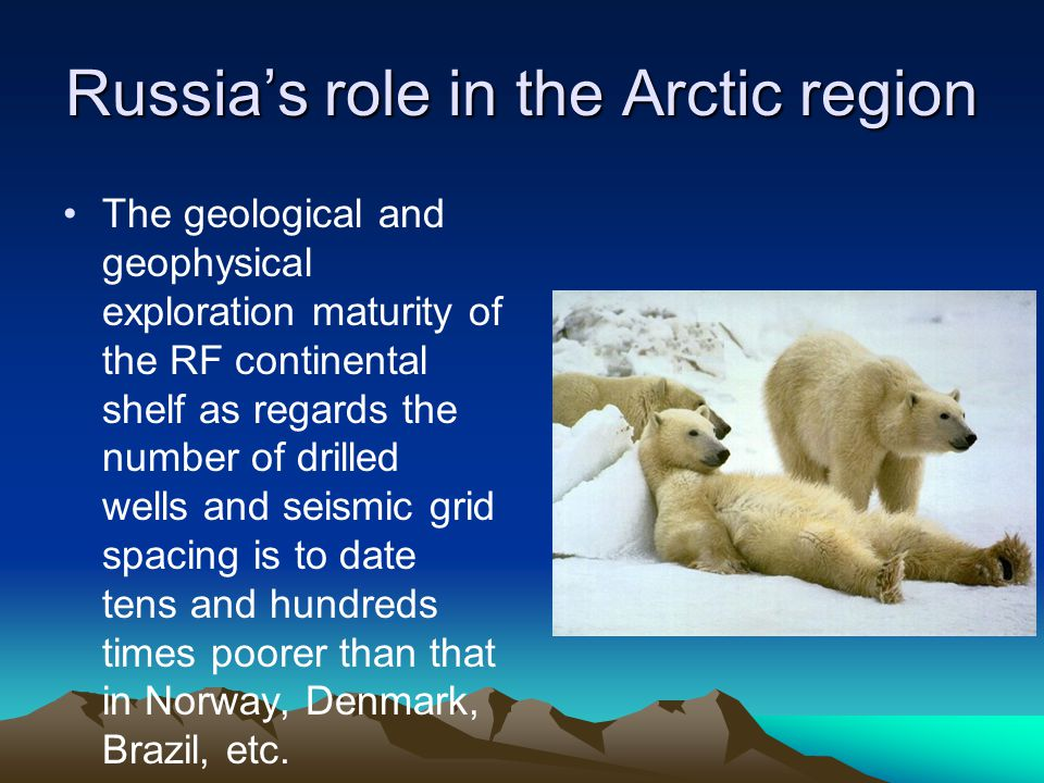 Russia's role in the Arctic region The geological and geophysical exploration maturity of the RF continental shelf as regards the number of drilled wells and seismic grid spacing is to date tens and hundreds times poorer than that in Norway, Denmark, Brazil, etc.