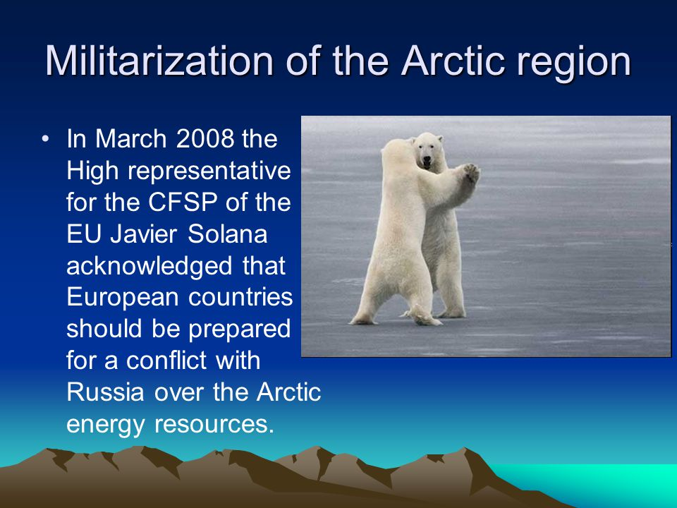Militarization of the Arctic region In March 2008 the High representative for the CFSP of the EU Javier Solana acknowledged that European countries should be prepared for a conflict with Russia over the Arctic energy resources.