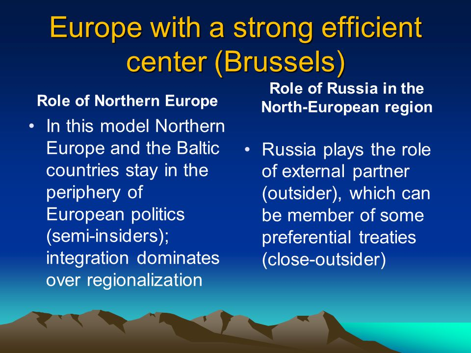 Europe with a strong efficient center (Brussels) Role of Northern Europe In this model Northern Europe and the Baltic countries stay in the periphery of European politics (semi-insiders); integration dominates over regionalization Role of Russia in the North-European region Russia plays the role of external partner (outsider), which can be member of some preferential treaties (close-outsider)