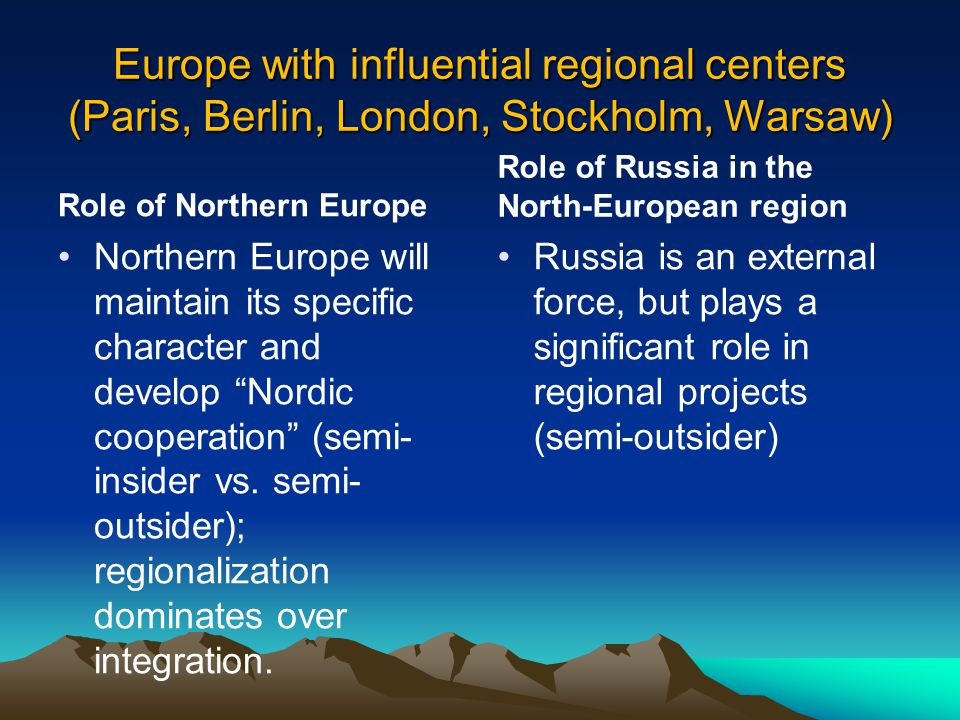 Europe with influential regional centers (Paris, Berlin, London, Stockholm, Warsaw) Role of Northern Europe Northern Europe will maintain its specific character and develop Nordic cooperation (semi- insider vs.
