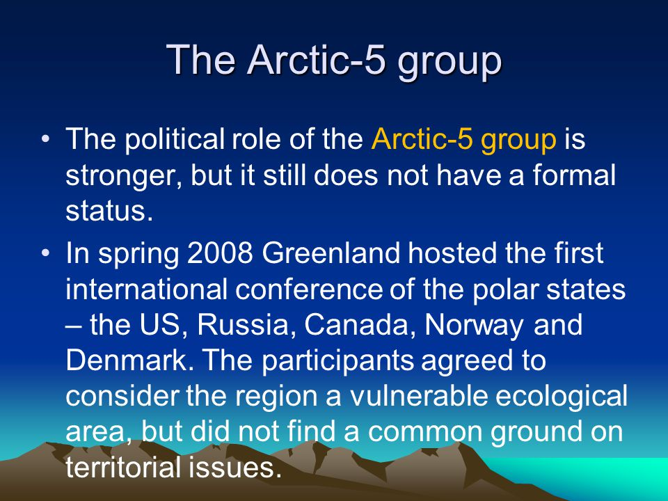 The Arctic-5 group They sighed in 2008 the Ilulissat Declaration, which states that international law and the Law of the Sea is the foundation for relations in the region.
