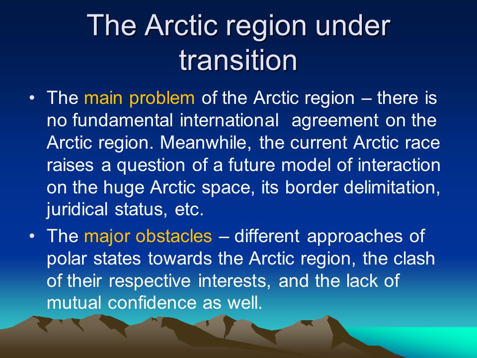 The Arctic region under transition The main problem of the Arctic region – there is no fundamental international agreement on the Arctic region.