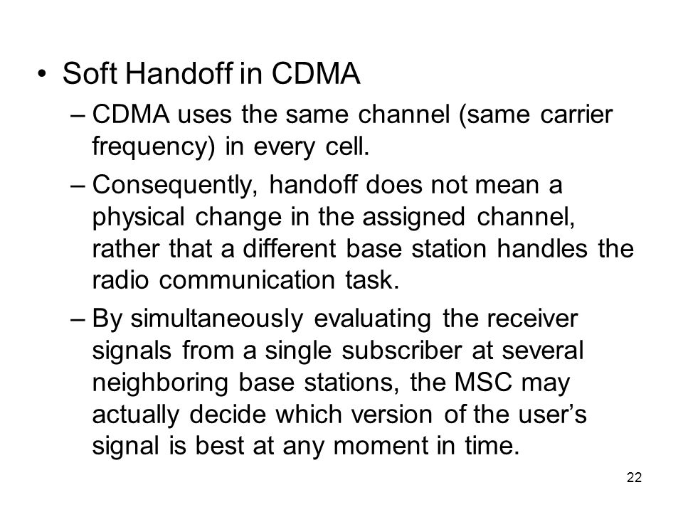 22 Soft Handoff in CDMA –CDMA uses the same channel (same carrier frequency) in every cell. –Consequently, handoff does not mean a physical change in