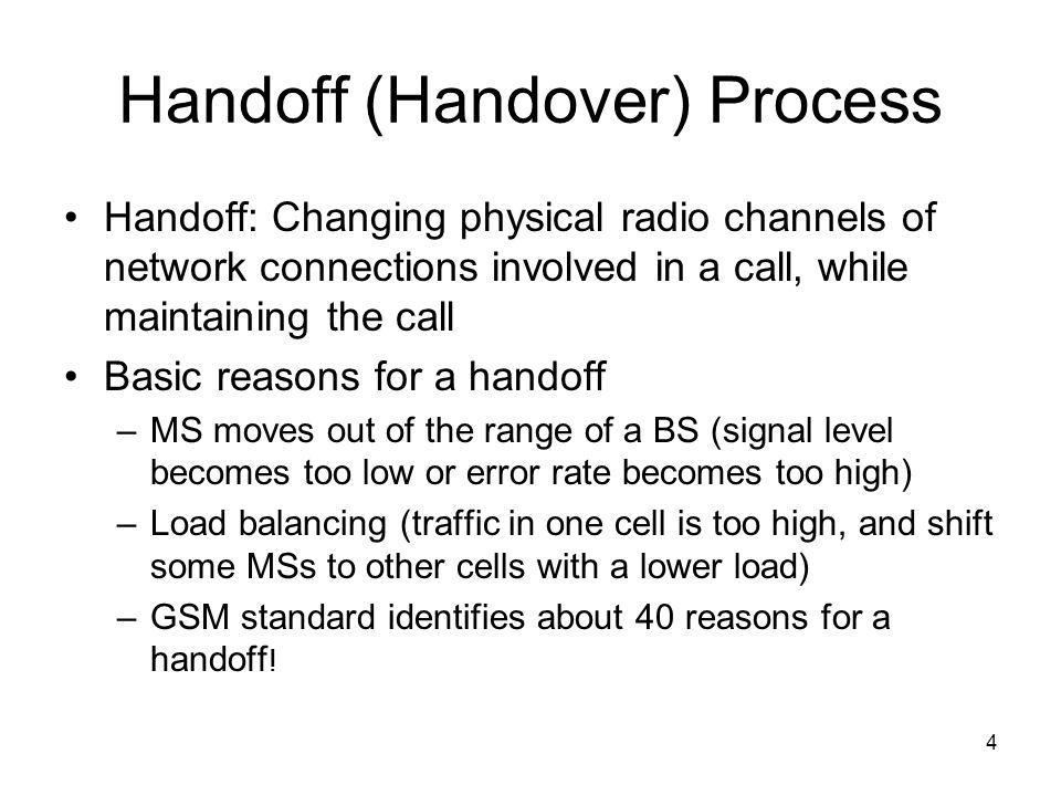 4 Handoff (Handover) Process Handoff: Changing physical radio channels of network connections involved in a call, while maintaining the call Basic rea