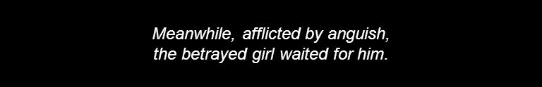 Meanwhile, afflicted by anguish, the betrayed girl waited for him.